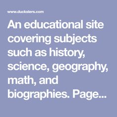 An educational site covering subjects such as history, science, geography, math, and biographies. Pages are written to be easy to read and understand. Activities including games, sports, movies, music, and more.