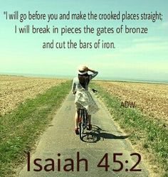 I will go before you and make the crooked places straight. I will break in pieces the bates of bronze and out the bars of iron. Biblical Quotes, Bible Verses Quotes, Encouragement Quotes, Bible Scriptures, Favorite Bible Verses, Favorite Quotes, Prayer Warrior, Gods Promises, Corinthians 13