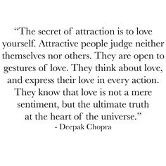 The secret of attraction is to love yourself. Attractive people judge neither themselves nor others. They are open to gestures of love. They think about love and express their love in every action. They know that love is not a mere sentiment but the ultimate truth at the heart of the universe. Deepak Chopra