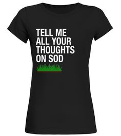 quot;Tell Me All Your Thoughts on Sodquot; Funny Lawns T-Shirt