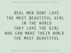 Real men dont love the most beautiful girl in the world. they love the girl who can make their world the most beautiful