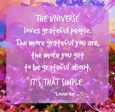 The Universe loves grateful people. Visit us at: www.GratitudeHabitat.com #grateful #Louise-Hay #Gratitude-Habitat