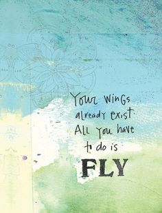 Your wings already exist all you have to do is FLY.