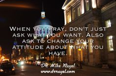 When you pray, don't just ask what you want. Also ask to change your attitude about what you have. #inspirationalquotes #motivationalquotes #dayofpositivity #dailymotivation #goodday #motivational #inspirational  #motivationalmd #getinspired #wordstoliveby #iloveNL #exploreNL #newfoundland #iloveCanada #montreal #oldmontreal #exploreCanada