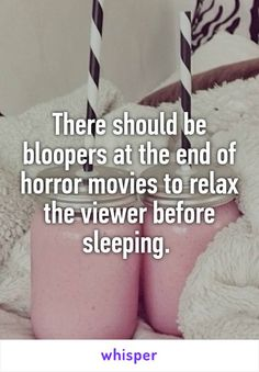 There should be bloopers at the end of horror movies to relax the viewer before sleeping.