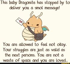 This baby Dragonite hos stºpped by to deliver you a smol message! You are allowed to Feel not okay. Your struggles are Just as valid as the next persons. You are not a waste of space and you are loved. Pokemon Quotes, Baby Pokemon, Pokemon Alola, Pokemon Comics, Cute Pokemon, Pokemon Stuff, Mudkip, Bulbasaur, Funny Text Posts