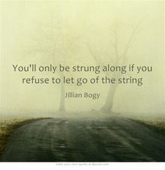 You'll only be strung along if you refuse to let go of the string @Jillian Medford Bogy