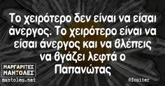 Το χειρότερο δεν είναι να είσαι άνεργος. Το χειρότερο είναι να είσαι άνεργος και να βλέπεις να βγάζει λεφτά ο Παπανώτας Funny Greek, Kai, Therapy, Mindfulness, Reading, Quotes, Humor, Quotations