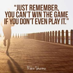 Just remember, you can't win the game if you don't even play it. – Robin Sharma thedailyquotes.com
