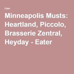Minneapolis Must Eat: Heartland, Piccolo, Brasserie Zentral, Heyday - Eater