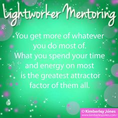 LIGHTWORKERS: You get more of whatever you do most of.  What you spend your time and energy on most is the greatest attractor factor of them all. - Kimberley Jones <3