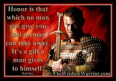 Honor is the which no man can give you nor no man can take away. It's a gift a man gives himself.