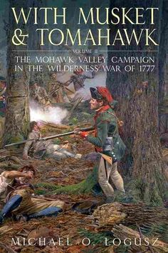 With Musket and Tomahawk: The Mohawk Valley Campaign in the Wilderness War of 1777