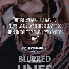 """They believe what they want to believe, and I have better things to do than to correct each and every one of them"" - from Blurred Lines 