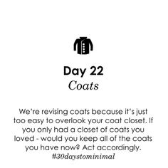 Day 22 of #30daystominimal: Coats. What coats do you have? What do you need? Tackle your outerwear, donate those that don't fit or don't suit your needs, and keep what you love.