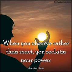 When you observe rather than react, you reclaim your power