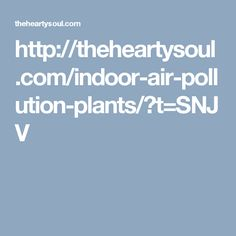 http://theheartysoul.com/indoor-air-pollution-plants/?t=SNJV