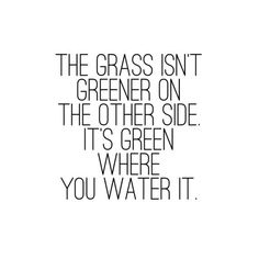 Work Quotes: QUOTATION – Image : Quotes Of the day – Description The grass isn't greener on the other side. It's green where you water it. – Marriage Advice Sharing is Caring – Don't forget to share this quote ! Great Quotes, Quotes To Live By, Me Quotes, Motivational Quotes, Inspirational Quotes, Honor Quotes, Work Quotes, Strong Quotes, Funny Quotes