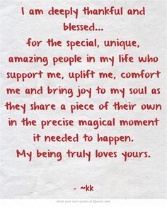 I am deeply thankful and blessed... for the special, unique, amazing people in my life who support me, uplift me, comfort me and bring joy to my soul as they share a piece of their own in the precise magical moment it needed to happen. My being truly loves yours. Thank You Quotes For Birthday, Thank You Quotes For Friends, Thank You Quotes Gratitude, Thank You For Birthday Wishes, Happy Birthday Best Friend Quotes, Thank You Quotes For Support, Special Friend Quotes, Thank You Messages, Blessed Quotes Thankful