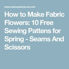 How to Make Fabric Flowers: 10 Free Sewing Pattens for Spring - Seams And Scissors