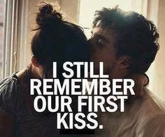 I know we havnt had our first kiss but I know once I do kiss ya I'll never stop