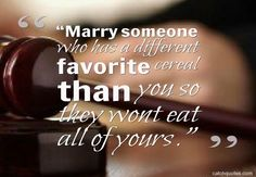"""Marry someone who has a different favorite cereal than you so they wont eat all of yours."""
