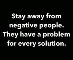 Stay  away from negative people....