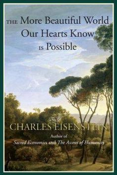"""""""The More Beautiful World Our Hearts Know Is Possible"""" by Charles Eisenstein"""