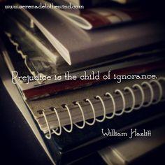 Prejudice is the child of ignorance.  - William Hazlitt