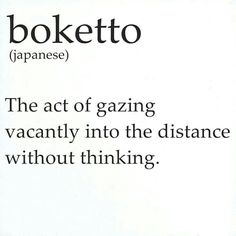 Boketto. ... I love that the Japanese have word for this.. It do one of my favorite pass times.