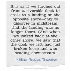 It is as if we lurched out from a riverside dock to cross to a landing on the opposite shore—only to discover in midstream that the landing was no longer there. (And when we looked back at the other shore, we saw that the dock we left had just broken loose and was heading downstream.
