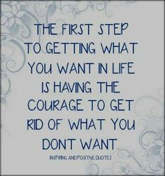 The first step to getting what you want in life is having the courage to get rid of what you don't want