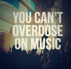 You mean you can't have too much of music. But the addiction is the same thing.