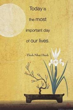Today is the most important day in our lives ~ Thich Nhat Hanh Day 2 - Meditation Thich Nhat Hanh, Now Quotes, Moment Quotes, Buddhist Quotes, Buddhist Wisdom, Buddhist Teachings, Days Of Our Lives, Wisdom Quotes, Quotations