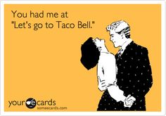 Funny Flirting Ecard: You had me at 'Let's go to Taco Bell.' I like Taco bell for a quick taco fix.