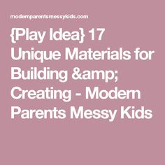 {Play Idea} 17 Unique Materials for Building & Creating - Modern Parents Messy Kids