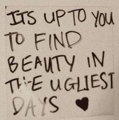 FInd Beauty In The Ugliest Days life quotes quotes quote life inspirational motivational life lessons Now Quotes, Life Quotes Love, Words Quotes, Great Quotes, Quotes To Live By, Inspirational Quotes, Meaningful Quotes, Sayings And Quotes, Motivational Monday