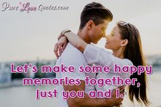 Let's make some happy memories together, just you and I. #purelovequotes