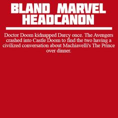 Doctor Doom kidnapped Darcy once. The Avengers crashed into Castle Doom to find the two having a civilized conversation about Machiavelli's The Prince over dinner.