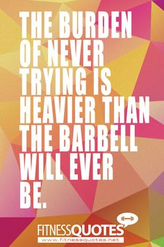 The burden of never trying is heavier than the barbell will ever be.