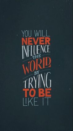 .you will never influence the world by trying to be like it.