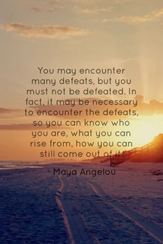 you may encounter many defeats, but you must not be defeated // maya angelou #strong
