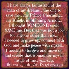 I have always fantasized of the man of my dreams… the one to save me… my Prince Charming… my Knight in Shinning Armor…. I thought SOMEONE could SAVE me. But that was not a job for anyone other than me…. I needed to grow up, connect with God and make peace with myself… I needed …
