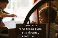 """Dear Mom Who Feels Like She Doesn't Measure Up. // """"You know what I want to tell you? Don't think about measuring up. Think about being the best mom that you can be right now today for your family. Give yourself grace in the morning. Learn from the past. Don't label yourself. Do one thing and do it well. Just keep trying."""" {at finding joy} every mom should read this"""