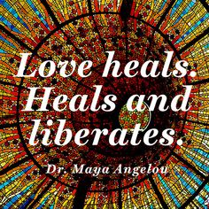"""Love heals. Heals and liberates."" — Dr. Maya Angelou"