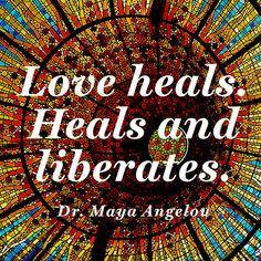 """Love heals. Heals and liberates."" — Dr. Maya Angelou"