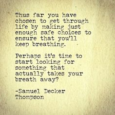 Thus far you have chosen to get through life by making just enough safe choices to ensure that you'll keep breathing. Perhaps it's time to start looking for something that actually takes your breath away -Samuel Decker Thompson