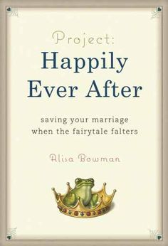 Project: Happily Ever After - saving your marriage when the fairytale falters: Alisa Bowman