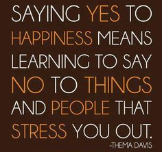 SAY YES TO HAPPINESS AND NO TO THE THINGS AND PEOPLE WHO BRING YOU DOWN!!!!