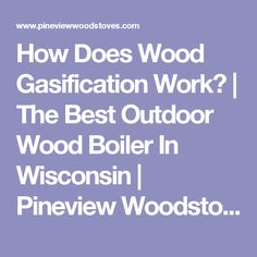 How Does Wood Gasification Work? | The Best Outdoor Wood Boiler In Wisconsin | Pineview Woodstoves LLC